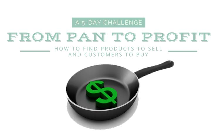 From Pan to Profit 5-Day Challenge. Find Products to Sell and Customers that Will Buy